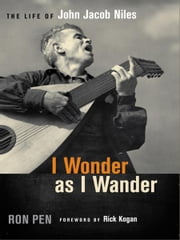 I Wonder as I Wander - The Life of John Jacob Niles ebook by Ron Pen,Rick Kogan