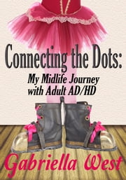 Connecting the Dots: My Midlife Journey with Adult AD/HD ebook by Gabriella West