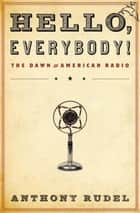 Hello, Everybody! - The Dawn of American Radio ebook by Anthony Rudel