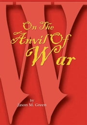 On The Anvil Of War ebook by Jason M. Green