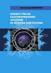 Energy Fields Electrophotonic Analysis In Humans and Nature ebook by Konstantin Korotkov