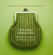 Live Well Spend Less - Easy Ways to Save Money In Every Part of Your Life ebook by Sophie Gray