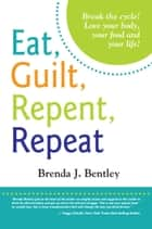 Eat, Guilt, Repent, Repeat: Break the Cycle! ebook by Brenda J. Bentley