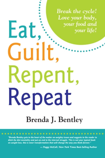 Eat, Guilt, Repent, Repeat: Break the Cycle! - Love Your Body, Your Food and Your Life! ebook by Brenda J. Bentley