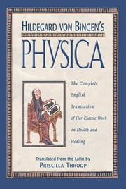 Hildegard von Bingen's Physica - The Complete English Translation of Her Classic Work on Health and Healing ebook by Priscilla Throop