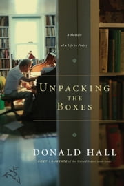 Unpacking the Boxes - A Memoir of a Life in Poetry ebook by Donald Hall