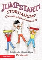 Jumpstart! Storymaking - Games and Activities for Ages 7-12 ebook by Pie Corbett