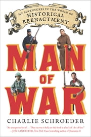 Man of War - My Adventures in the World of Historical Reenactment ebook by Charlie Schroeder