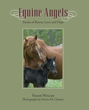 Equine Angels - Stories Of Rescue, Love, And Hope ebook by Frank Weller,Donna M. Cloutier