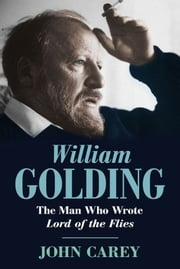 William Golding - The Man Who Wrote Lord of the Flies ebook by John Carey