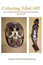 Collecting Tribal Art: How Northwest Coast Masks and Easter Island Lizard Men Become Tribal Art ebook by Paula G. Rubel