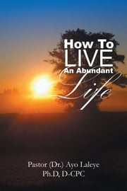 HOW TO LIVE AN ABUNDANT LIFE ebook by Pastor (Dr.) Ayo Laleye, Ph.D, D-CPC