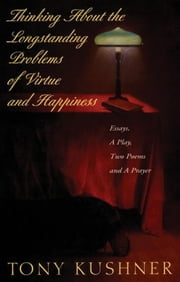 Thinking About the Longstanding Problems of Virtue and Happiness - Essays, A Play, Two Poems and a Prayer ebook by Tony Kushner