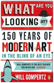 What Are You Looking At? - 150 Years of Modern Art in the Blink of an Eye ebook by Will Gompertz