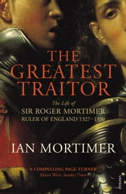 The Greatest Traitor - The Life of Sir Roger Mortimer, 1st Earl of March ebook by Ian Mortimer