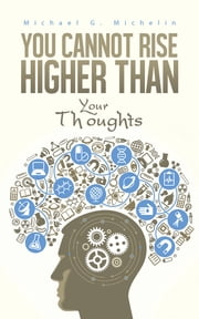 You Cannot Rise Higher Than Your Thoughts ebook by Michael G. Michelin