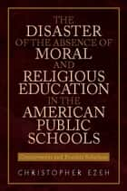 THE DISASTER OF THE ABSENCE OF MORAL AND RELIGIOUS EDUCATION IN THE AMERICAN PUBLIC SCHOOLS ebook by Christopher Ezeh
