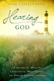 Hearing God - For Intimacy, Healing, Creativity, Meditation, and Dream Interpretation ebook by Dr. Mark Virkler,Patti Virkler