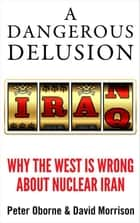 A Dangerous Delusion - Why the West is Wrong About Nuclear Iran ebook by Peter Oborne, David Morrison