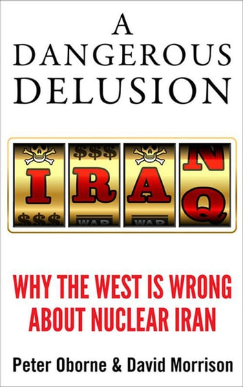 A Dangerous Delusion - Why the West is Wrong About Nuclear Iran ebook by Peter Oborne,David Morrison