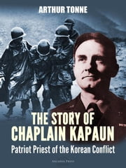 The Story of Chaplain Kapaun, Patriot Priest of the Korean Conflict ebook by Msgr Father Arthur Tonne
