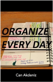 Organize Every Day: An Amazing Way to Get the Most Out of Any Day - 7 Steps to Organize Your Life & Get More Things Done (Self Improvement & Habits Book 2) ebook by Can Akdeniz