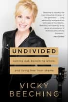 Undivided - Coming Out, Becoming Whole, and Living Free from Shame ebook by Vicky Beeching