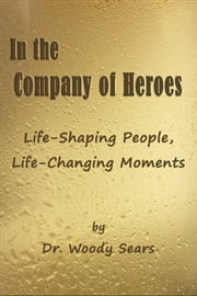 In the Company of Heroes: Life-Shaping People, Life-Changing Moments ebook by Woodrow Sears