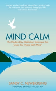 Mind Calm - The Modern-Day Meditation Technique that Gives You 'Peace with Mind' ebook by Sandy C. Newbigging