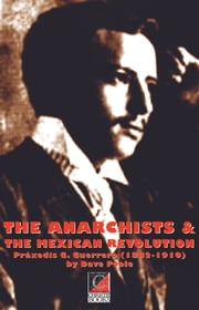THE ANARCHISTS & THE MEXICAN REVOLUTION Práxedis G. Guerrero (1882-1910) ebook by David Poole