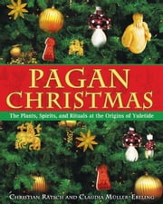 Pagan Christmas - The Plants, Spirits, and Rituals at the Origins of Yuletide ebook by Christian Rätsch,Claudia Müller-Ebeling