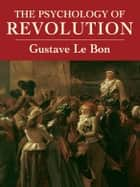 The Psychology of Revolution ebook by Gustave Le Bon, Bernard Miall