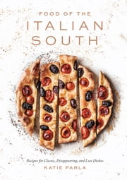 Food of the Italian South - Recipes for Classic, Disappearing, and Lost Dishes: A Cookbook ebook by Katie Parla, Chris Bianco