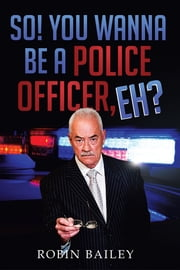 So! You Wanna Be a Police Officer, Eh? ebook by Robin Bailey