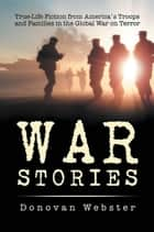 War Stories - True-Life Fiction from America's Troops and Families in the Global War on Terror ebook by Donovan Webster