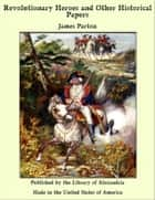 Revolutionary Heroes and Other Historical Papers ebook by James Parton