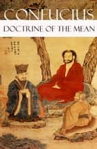 Doctrine of The Mean (or How to Achieve Equilibrium) ebook by James Legge,Confucius