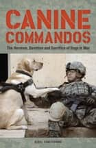 Canine Commandos - The Heroism, Devotion, and Sacrifice of Dogs in War ebook by Nigel Cawthorne