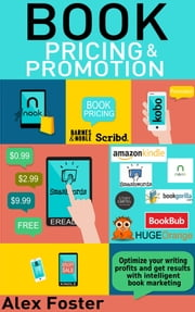 Book Pricing and Promotion: Optimize Your Writing Profits and Get Results With Intelligent Book Marketing ebook by Alex Foster