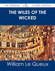The Wiles of the Wicked - The Original Classic Edition ebook by William Le Queux