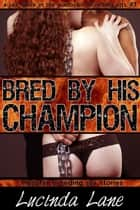 Bred By His Champion, Monster Breeding Sex ebook by Lucinda Lane