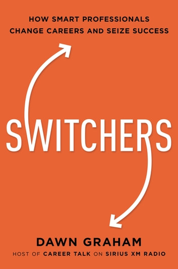 Switchers - How Smart Professionals Change Careers - and Seize Success ebook by Dr. Dawn Graham