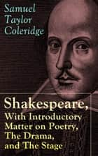 Shakespeare, With Introductory Matter on Poetry, The Drama, and The Stage by S.T. Coleridge - Coleridge's Essays and Lectures on Shakespeare and Other Old Poets and Dramatists ebook by Samuel Taylor Coleridge