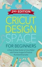 Cricut Design Space For Beginners: A Step-by-Step Guide to Cricut Maker & Project Ideas with Color Images & Practical Illustrated Examples (2ND EDITION) - Cricut Collection ebook by Cricut Maker