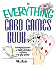 The Everything Card Games Book: A Complete Guide to Over 50 Games to Please Any Crowd ebook by Katz, Nikki