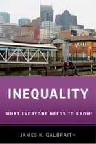 Inequality - What Everyone Needs to Know? ebook by James K. Galbraith