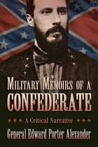 Military Memoirs of a Confederate - A Critical Narrative ebook by Edward Porter Alexander