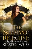 The Shamanic Detective - A Riga Hayworth Mystery ebook by Kirsten Weiss