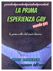 La prima esperienza gay, la prima volta del sesso diverso (gay ebook porn) ebook by Mat Marlin