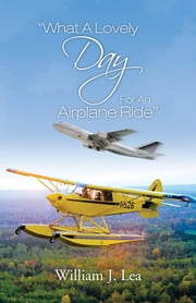 """What A Lovely Day For An Airplane Ride"" ebook by William J. Lea"